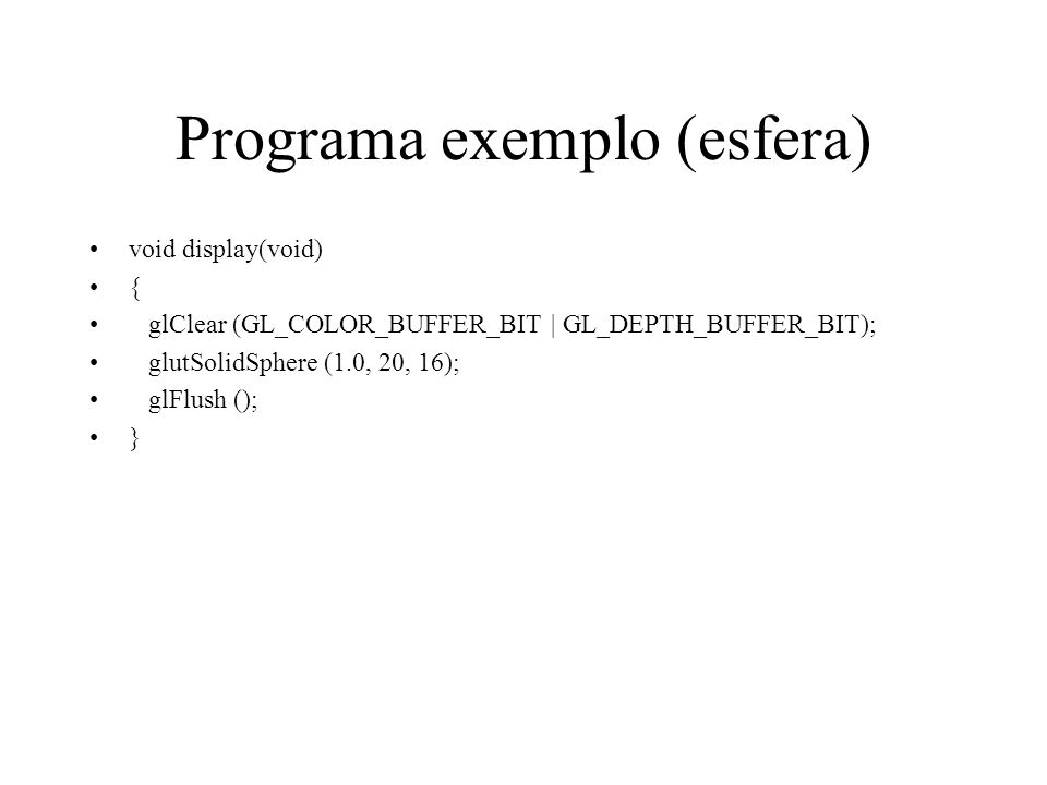 Programa exemplo (esfera) void display(void) { glClear (GL_COLOR_BUFFER_BIT | GL_DEPTH_BUFFER_BIT); glutSolidSphere (1.0, 20, 16); glFlush (); }