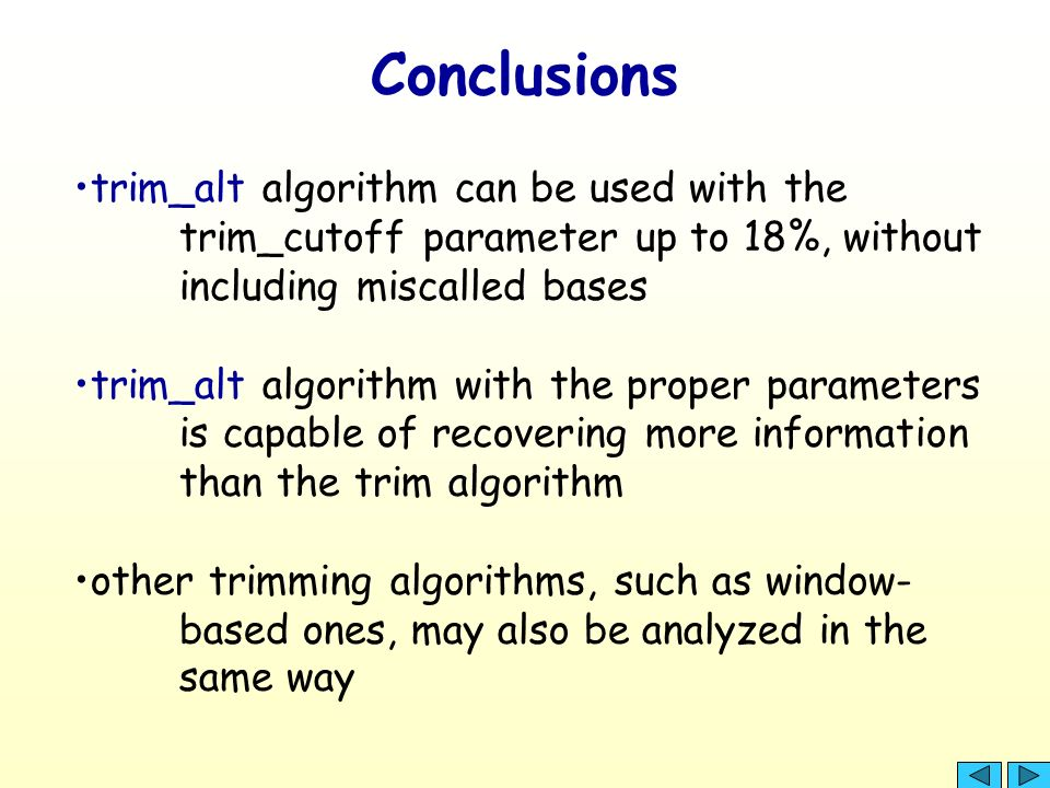 Conclusions trim_alt algorithm can be used with the trim_cutoff parameter up to 18%, without including miscalled bases trim_alt algorithm with the proper parameters is capable of recovering more information than the trim algorithm other trimming algorithms, such as window- based ones, may also be analyzed in the same way