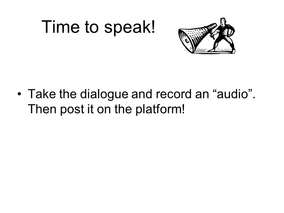 Time to speak! Take the dialogue and record an audio. Then post it on the platform!
