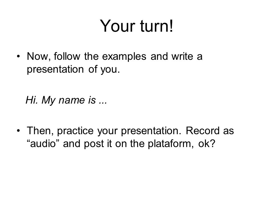 Your turn. Now, follow the examples and write a presentation of you.