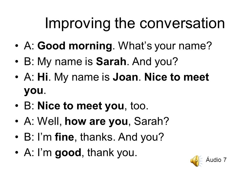 Improving the conversation A: Good morning. Whats your name.