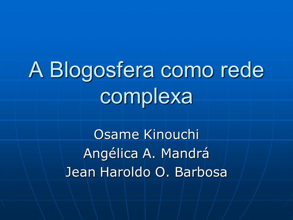 A Blogosfera como rede complexa Osame Kinouchi Angélica A. Mandrá Jean Haroldo O. Barbosa