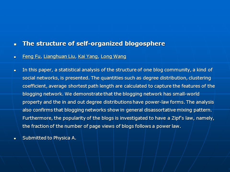 The structure of self-organized blogosphere The structure of self-organized blogosphere Feng Fu, Lianghuan Liu, Kai Yang, Long Wang Feng Fu, Lianghuan Liu, Kai Yang, Long Wang Feng FuLianghuan LiuKai YangLong Wang Feng FuLianghuan LiuKai YangLong Wang In this paper, a statistical analysis of the structure of one blog community, a kind of social networks, is presented.