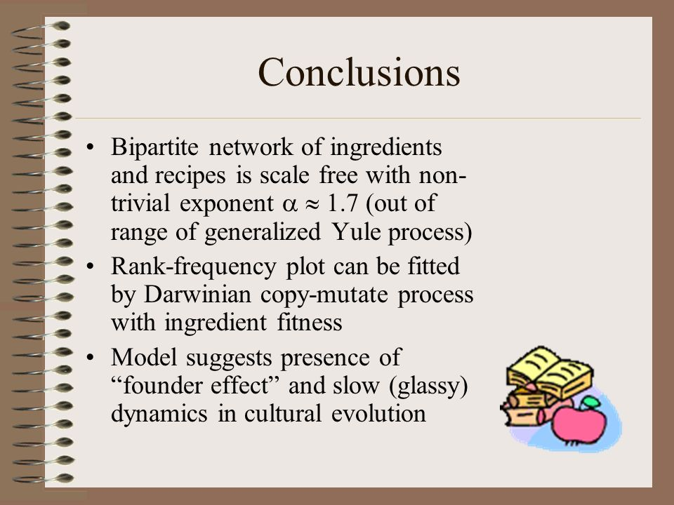 Conclusions Bipartite network of ingredients and recipes is scale free with non- trivial exponent 1.7 (out of range of generalized Yule process) Rank-