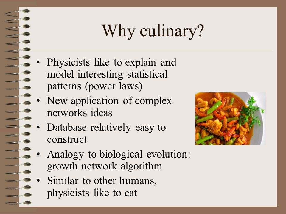 Why culinary? Physicists like to explain and model interesting statistical patterns (power laws) New application of complex networks ideas Database re