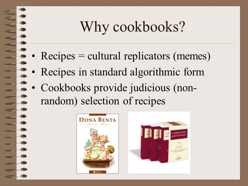 Why cookbooks? Recipes = cultural replicators (memes) Recipes in standard algorithmic form Cookbooks provide judicious (non- random) selection of reci