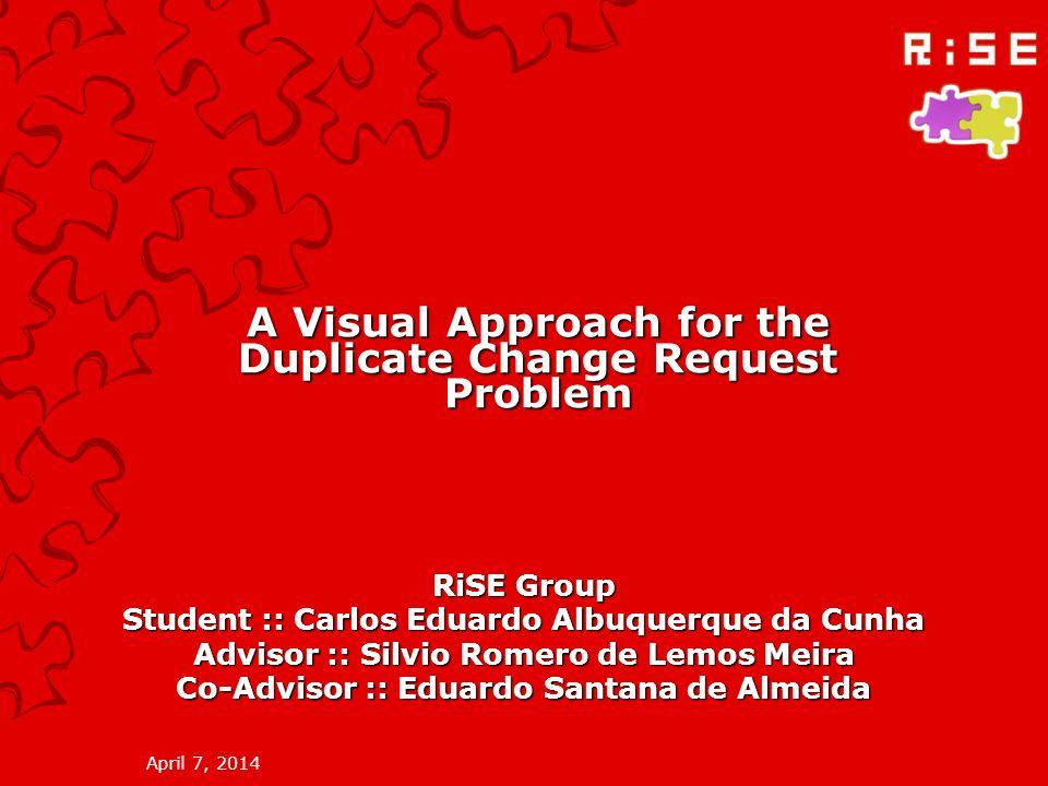 April 7, 2014 A Visual Approach for the Duplicate Change Request Problem RiSE Group Student :: Carlos Eduardo Albuquerque da Cunha Advisor :: Silvio Romero de Lemos Meira Co-Advisor :: Eduardo Santana de Almeida