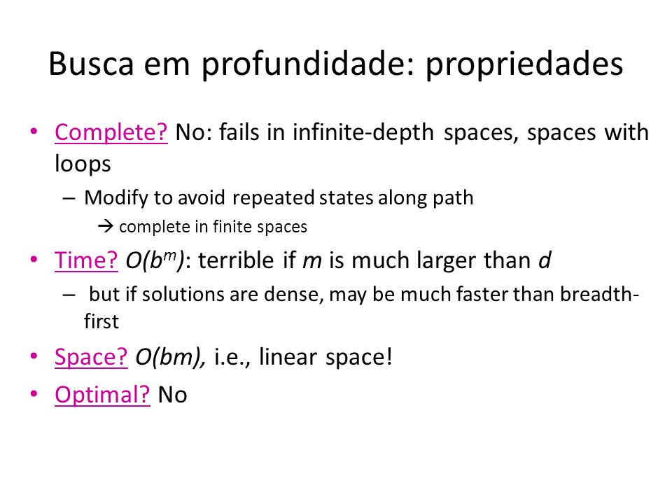 Busca em profundidade: propriedades Complete? No: fails in infinite-depth spaces, spaces with loops – Modify to avoid repeated states along path compl
