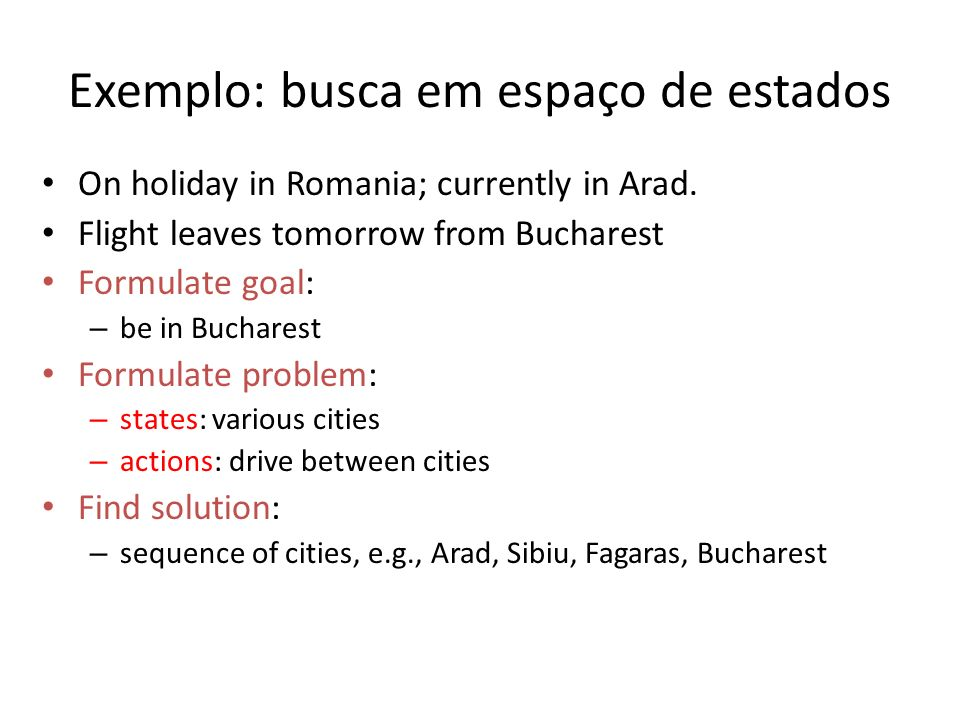 Exemplo: busca em espaço de estados On holiday in Romania; currently in Arad. Flight leaves tomorrow from Bucharest Formulate goal: – be in Bucharest