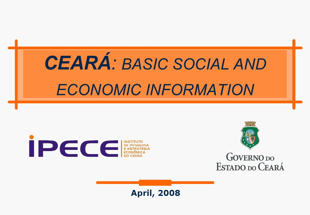 Outline of the Presentation: - Geographic and Demographic Aspects - Selected Social Indicators - Economic Performance CEARA Basic Social and Economic Information