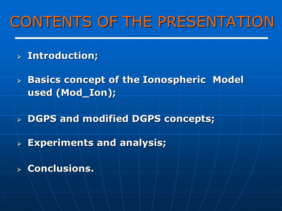 CONTENTS OF THE PRESENTATION Introduction; Introduction; Basics concept of the Ionospheric Model used (Mod_Ion); Basics concept of the Ionospheric Model used (Mod_Ion); DGPS and modified DGPS concepts; DGPS and modified DGPS concepts; Experiments and analysis; Experiments and analysis; Conclusions.