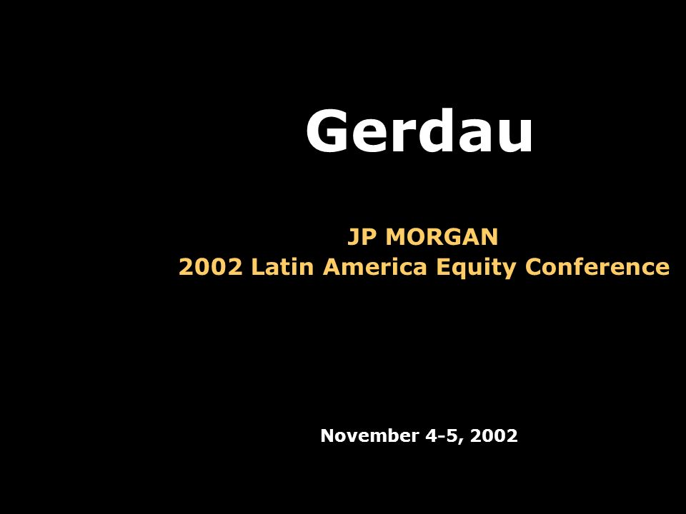 JP MORGAN 2002 Latin America Equity Conference November 4-5, 2002 Gerdau
