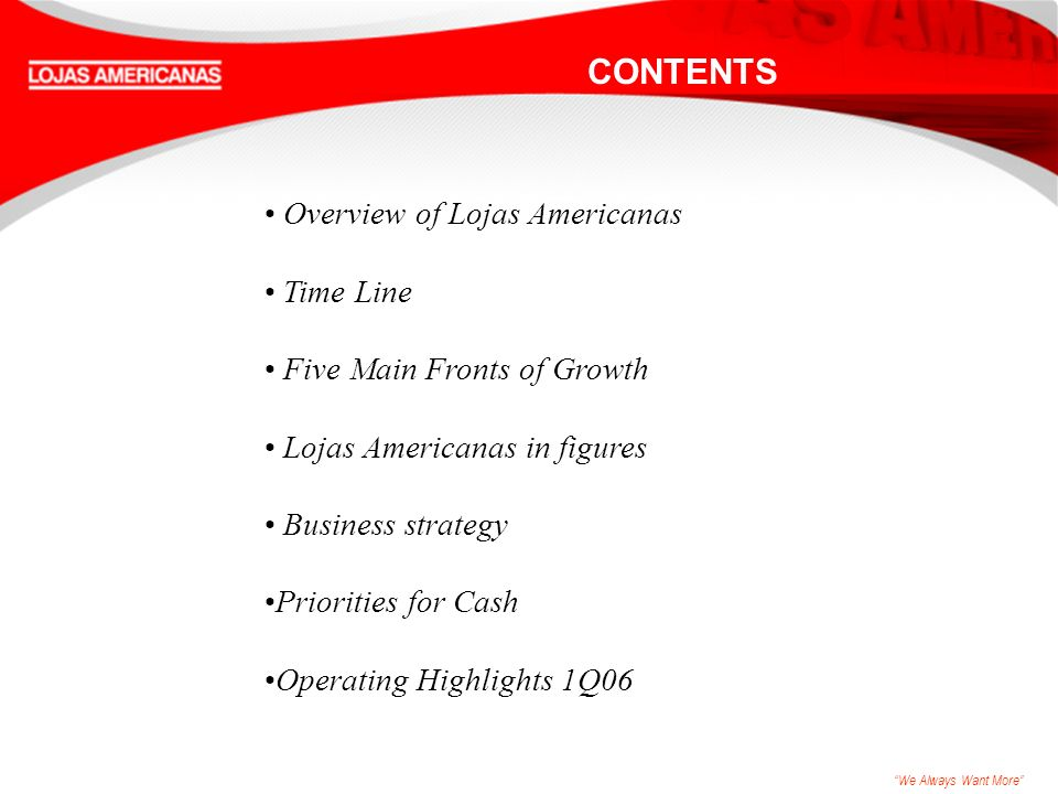 We Always Want More CONTENTS Overview of Lojas Americanas Time Line Five Main Fronts of Growth Lojas Americanas in figures Business strategy Priorities for Cash Operating Highlights 1Q06