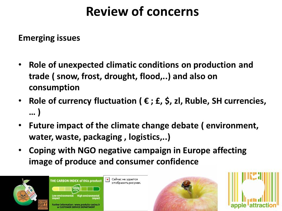 Review of concerns Emerging issues Role of unexpected climatic conditions on production and trade ( snow, frost, drought, flood,..) and also on consumption Role of currency fluctuation ( ; £, $, zl, Ruble, SH currencies, … ) Future impact of the climate change debate ( environment, water, waste, packaging, logistics,..) Coping with NGO negative campaign in Europe affecting image of produce and consumer confidence