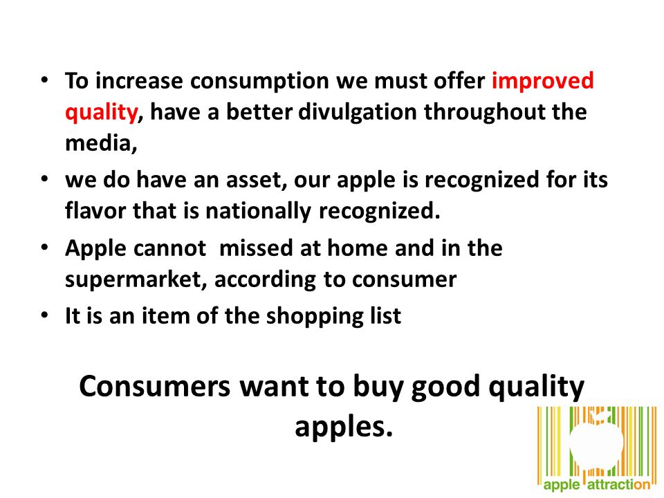 To increase consumption we must offer improved quality, have a better divulgation throughout the media, we do have an asset, our apple is recognized for its flavor that is nationally recognized.