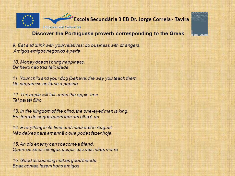 Escola Secundária 3 EB Dr. Jorge Correia - Tavira Discover the Portuguese proverb corresponding to the Greek 9. Eat and drink with your relatives; do
