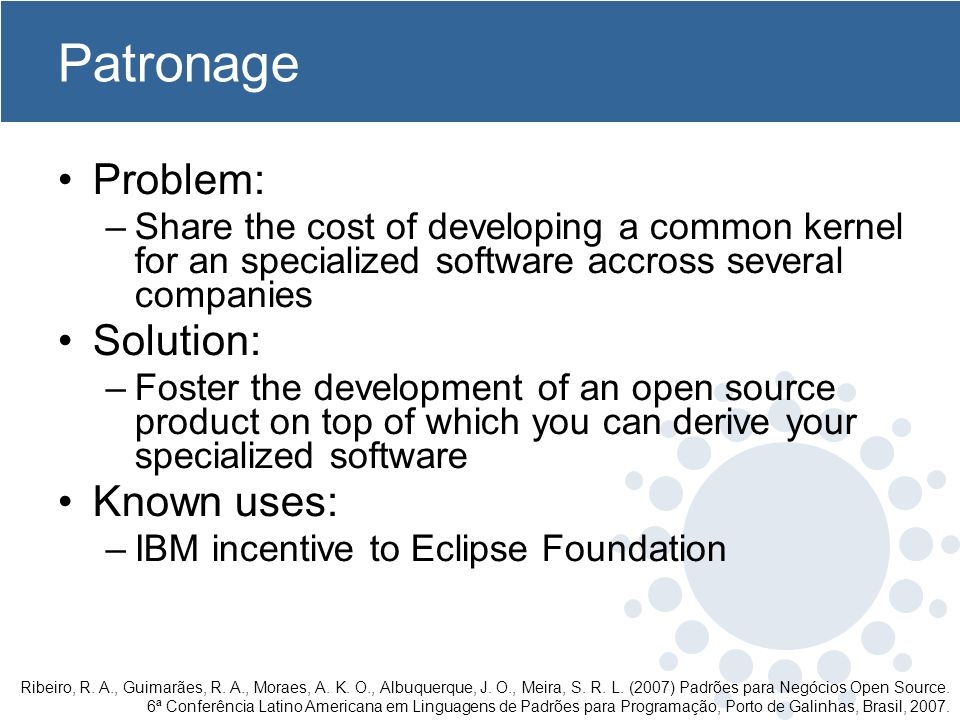 Patronage Problem: –Share the cost of developing a common kernel for an specialized software accross several companies Solution: –Foster the development of an open source product on top of which you can derive your specialized software Known uses: –IBM incentive to Eclipse Foundation Ribeiro, R.