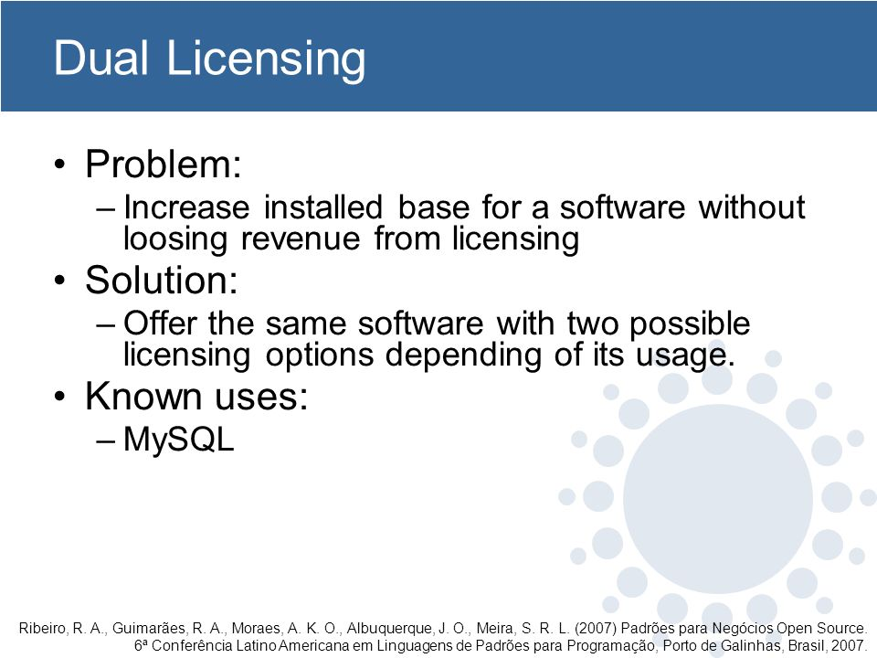 Dual Licensing Problem: –Increase installed base for a software without loosing revenue from licensing Solution: –Offer the same software with two possible licensing options depending of its usage.