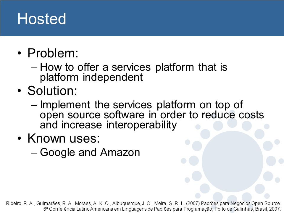 Hosted Problem: –How to offer a services platform that is platform independent Solution: –Implement the services platform on top of open source softwa