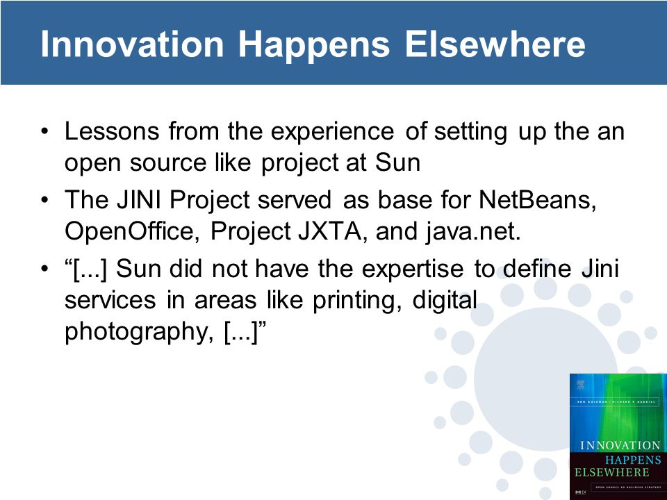 Innovation Happens Elsewhere Lessons from the experience of setting up the an open source like project at Sun The JINI Project served as base for NetBeans, OpenOffice, Project JXTA, and java.net.