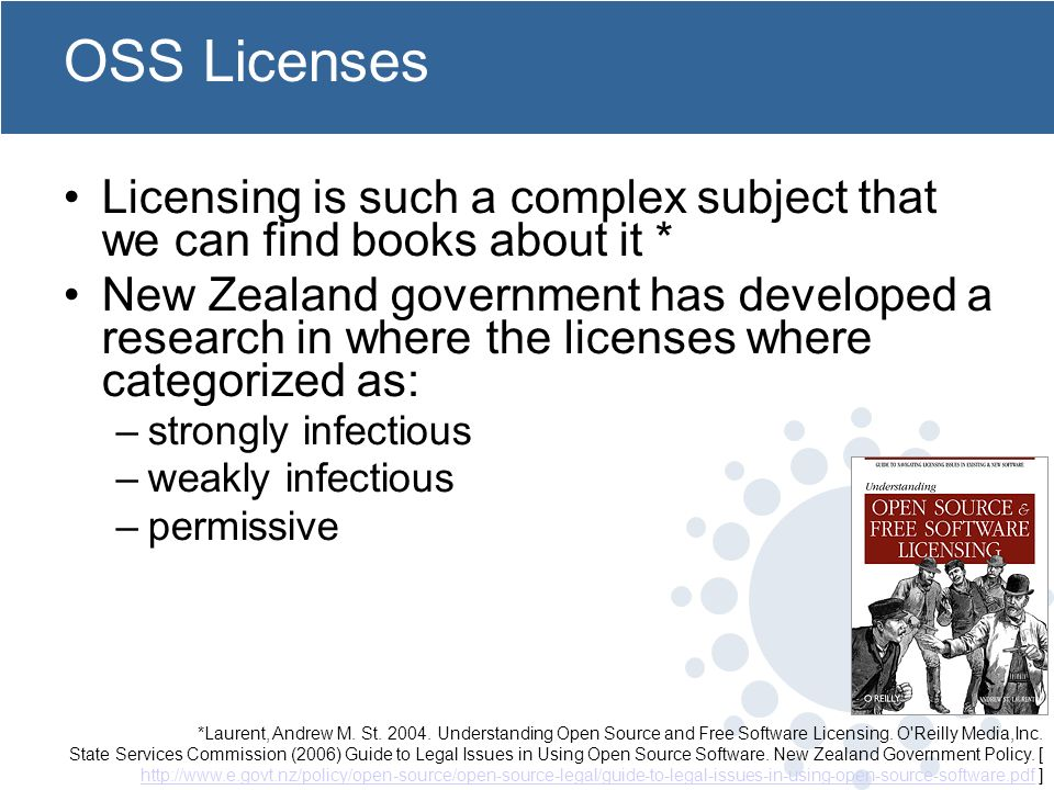 OSS Licenses Licensing is such a complex subject that we can find books about it * New Zealand government has developed a research in where the licenses where categorized as: –strongly infectious –weakly infectious –permissive *Laurent, Andrew M.