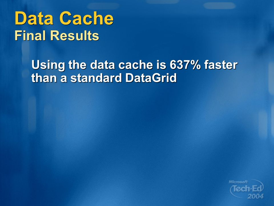 Data Cache Final Results Using the data cache is 637% faster than a standard DataGrid
