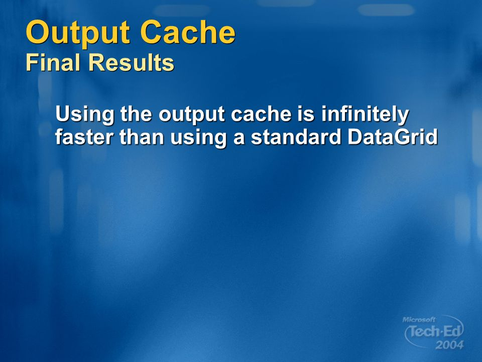 Output Cache Final Results Using the output cache is infinitely faster than using a standard DataGrid