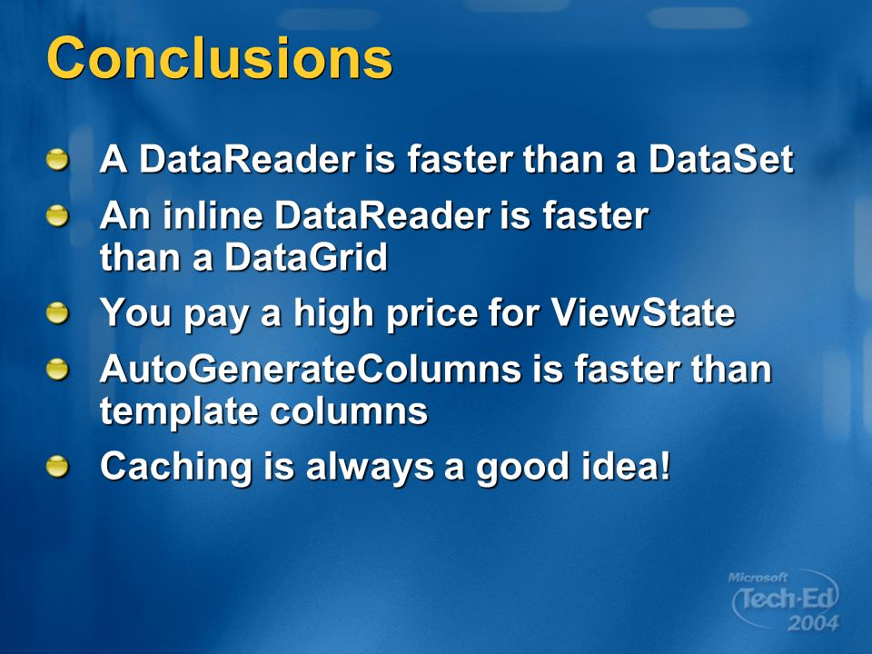 Conclusions A DataReader is faster than a DataSet An inline DataReader is faster than a DataGrid You pay a high price for ViewState AutoGenerateColumns is faster than template columns Caching is always a good idea!