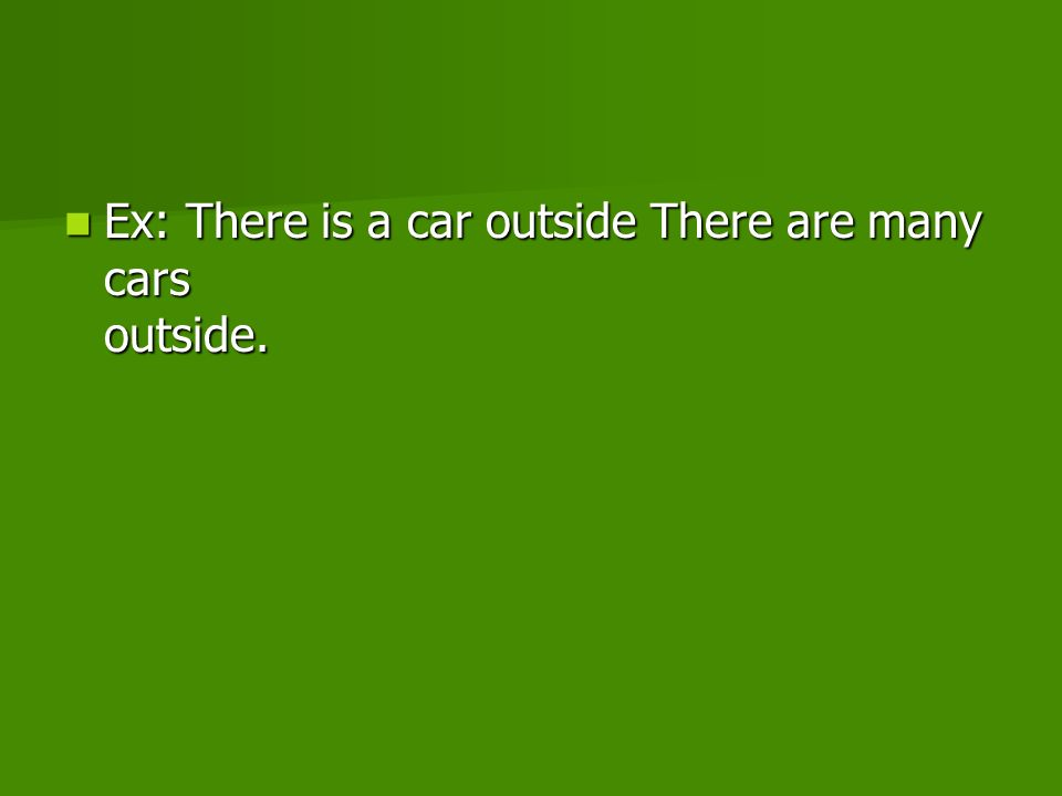 Ex: There is a car outside There are many cars outside. Ex: There is a car outside There are many cars outside.