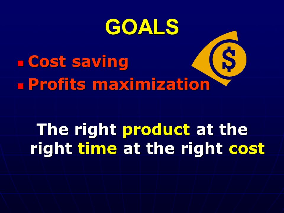 GOALS Cost saving Cost saving Profits maximization Profits maximization The right product at the right time at the right cost
