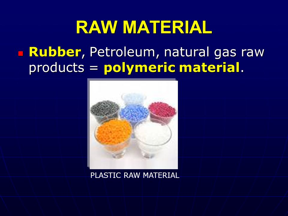 RAW MATERIAL Rubber, Petroleum, natural gas raw products = polymeric material. Rubber, Petroleum, natural gas raw products = polymeric material. PLAST