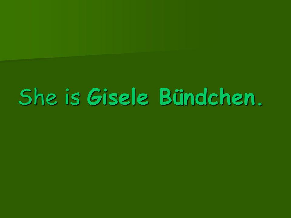 She is Gisele Bündchen.