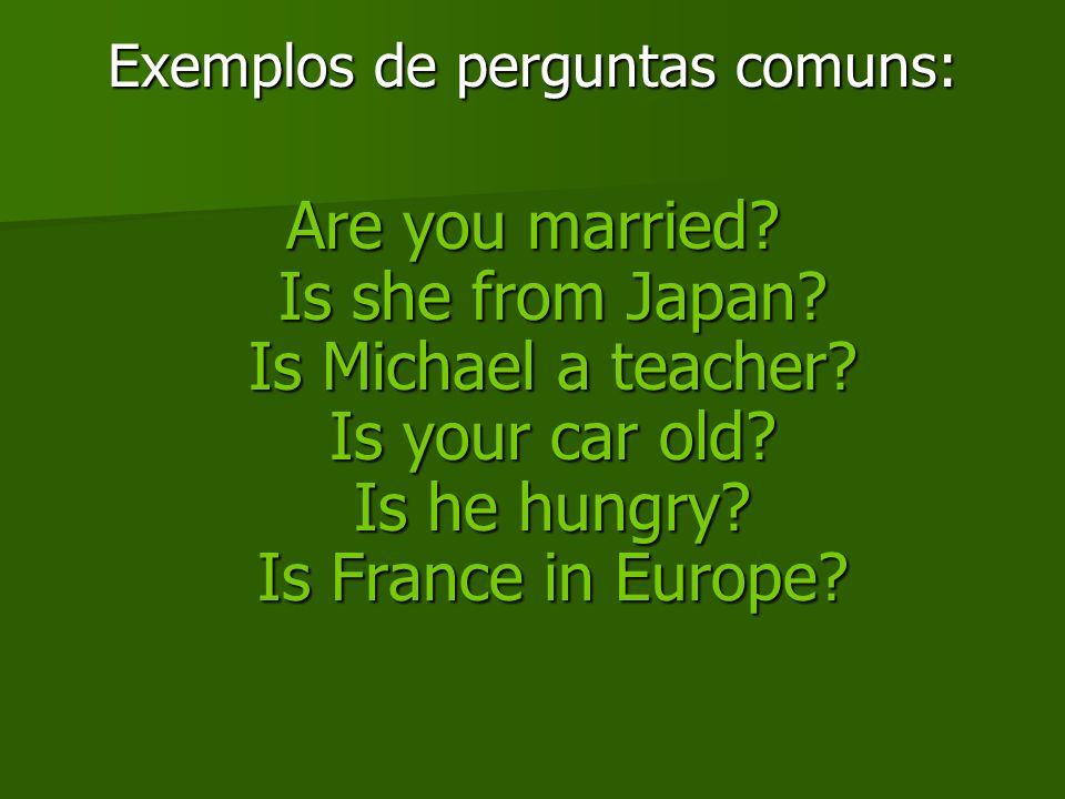 Exemplos de perguntas comuns: Are you married? Is she from Japan? Is Michael a teacher? Is your car old? Is he hungry? Is France in Europe?