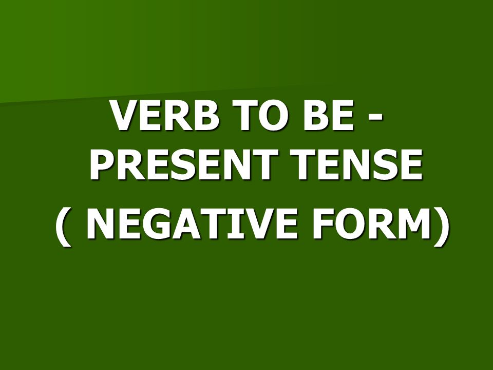 VERB TO BE - PRESENT TENSE ( NEGATIVE FORM) ( NEGATIVE FORM)