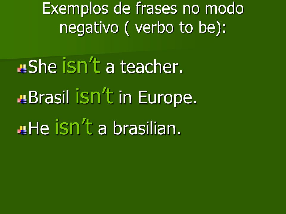 Exemplos de frases no modo negativo ( verbo to be): She isnt a teacher. Brasil isnt in Europe. He isnt a brasilian.