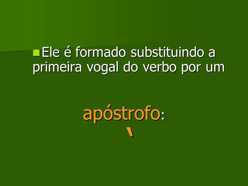 Ele é formado substituindo a primeira vogal do verbo por um Ele é formado substituindo a primeira vogal do verbo por um apóstrofo : apóstrofo :