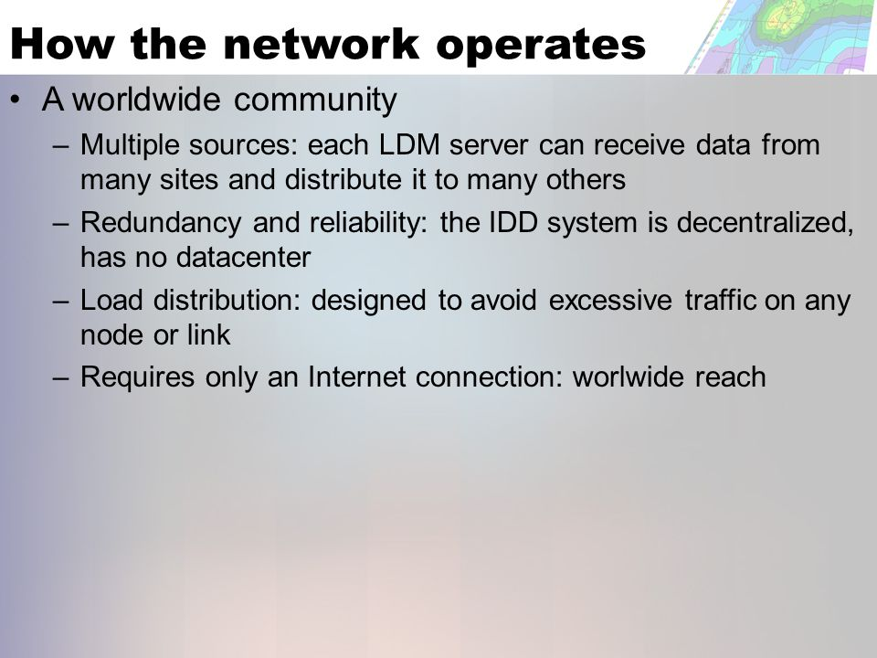 How the network operates A worldwide community – Multiple sources: each LDM server can receive data from many sites and distribute it to many others – Redundancy and reliability: the IDD system is decentralized, has no datacenter – Load distribution: designed to avoid excessive traffic on any node or link – Requires only an Internet connection: worlwide reach