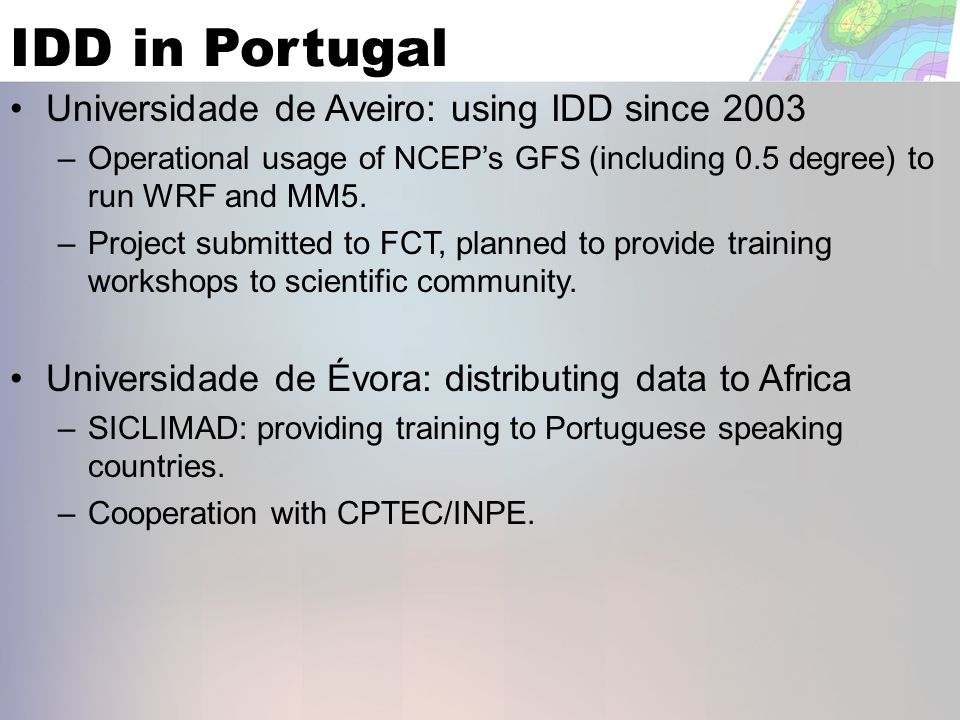 IDD in Portugal Universidade de Aveiro: using IDD since 2003 – Operational usage of NCEPs GFS (including 0.5 degree) to run WRF and MM5.