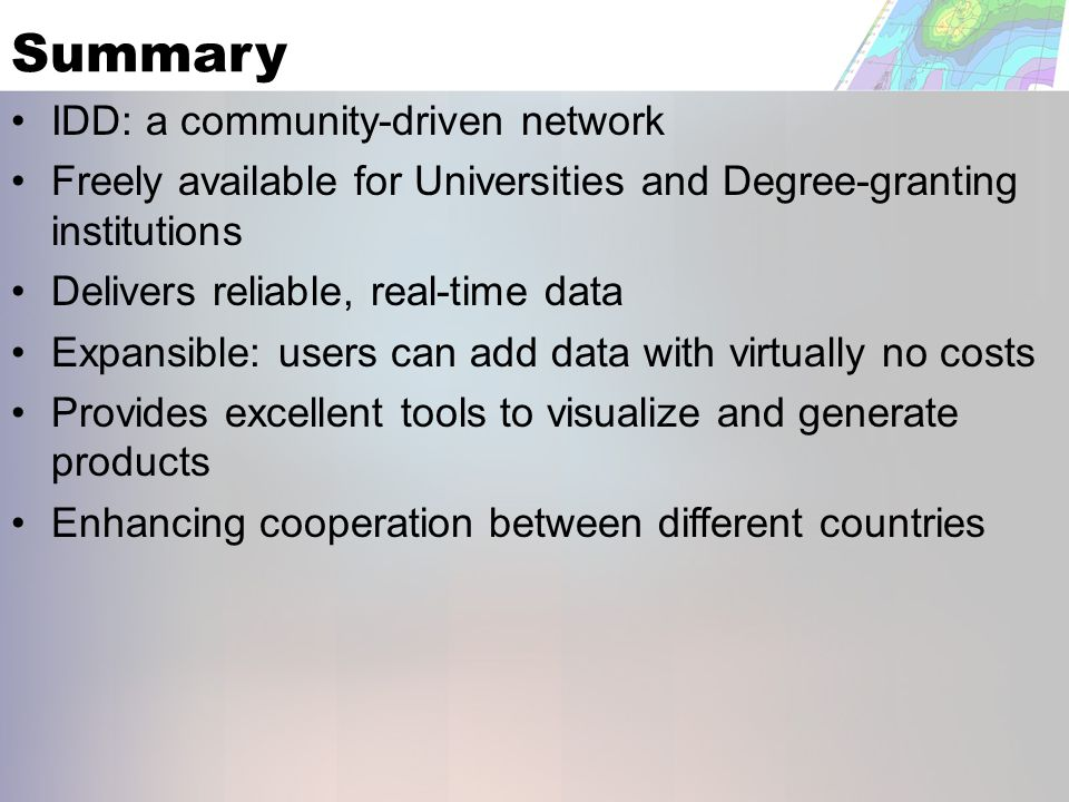 Summary IDD: a community-driven network Freely available for Universities and Degree-granting institutions Delivers reliable, real-time data Expansible: users can add data with virtually no costs Provides excellent tools to visualize and generate products Enhancing cooperation between different countries