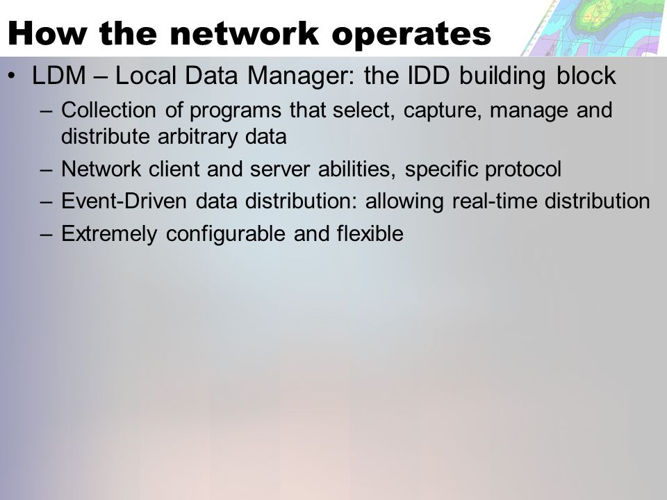 How the network operates LDM – Local Data Manager: the IDD building block – Collection of programs that select, capture, manage and distribute arbitrary data – Network client and server abilities, specific protocol – Event-Driven data distribution: allowing real-time distribution – Extremely configurable and flexible