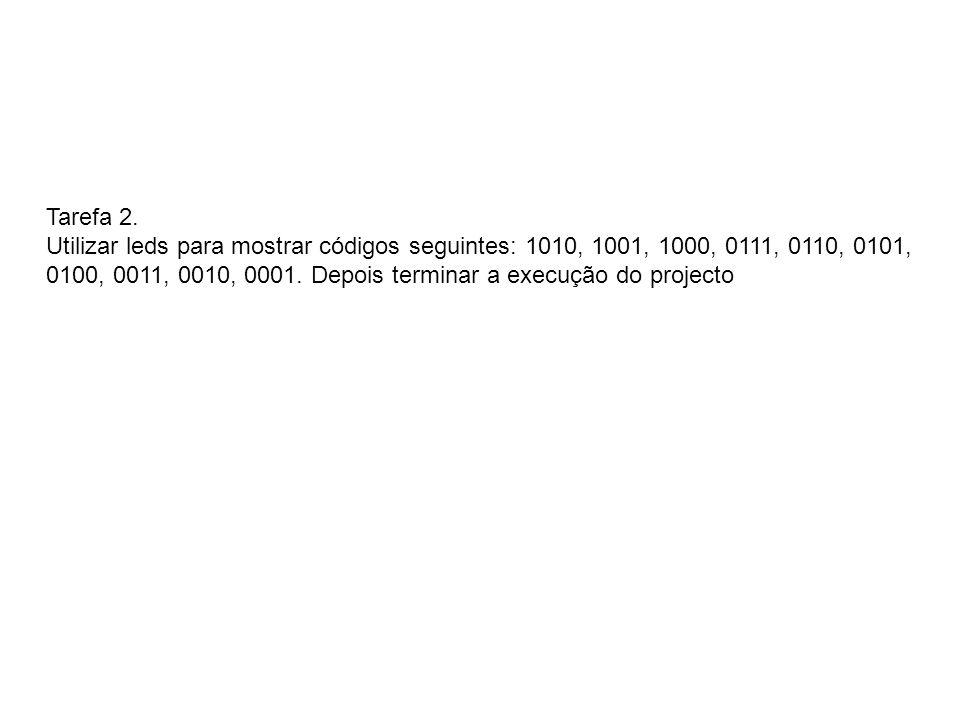 Tarefa 2. Utilizar leds para mostrar códigos seguintes: 1010, 1001, 1000, 0111, 0110, 0101, 0100, 0011, 0010, 0001. Depois terminar a execução do proj
