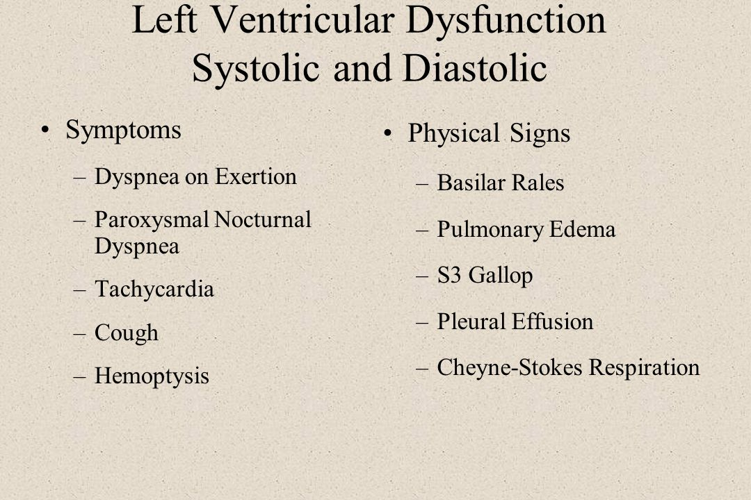 Left Ventricular Dysfunction Systolic and Diastolic Symptoms –Dyspnea on Exertion –Paroxysmal Nocturnal Dyspnea –Tachycardia –Cough –Hemoptysis Physic