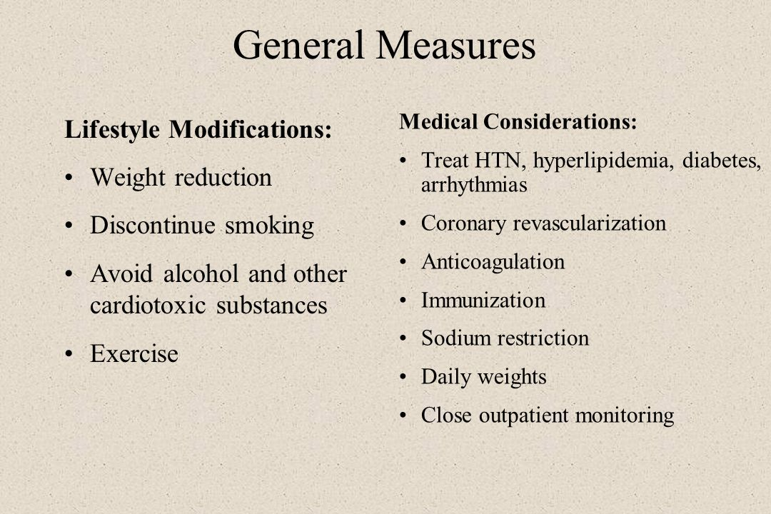 General Measures Lifestyle Modifications: Weight reduction Discontinue smoking Avoid alcohol and other cardiotoxic substances Exercise Medical Conside