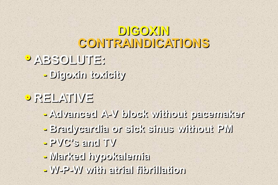 DIGOXIN CONTRAINDICATIONS ABSOLUTE: - Digoxin toxicity RELATIVE - Advanced A-V block without pacemaker - Bradycardia or sick sinus without PM - PVCs a