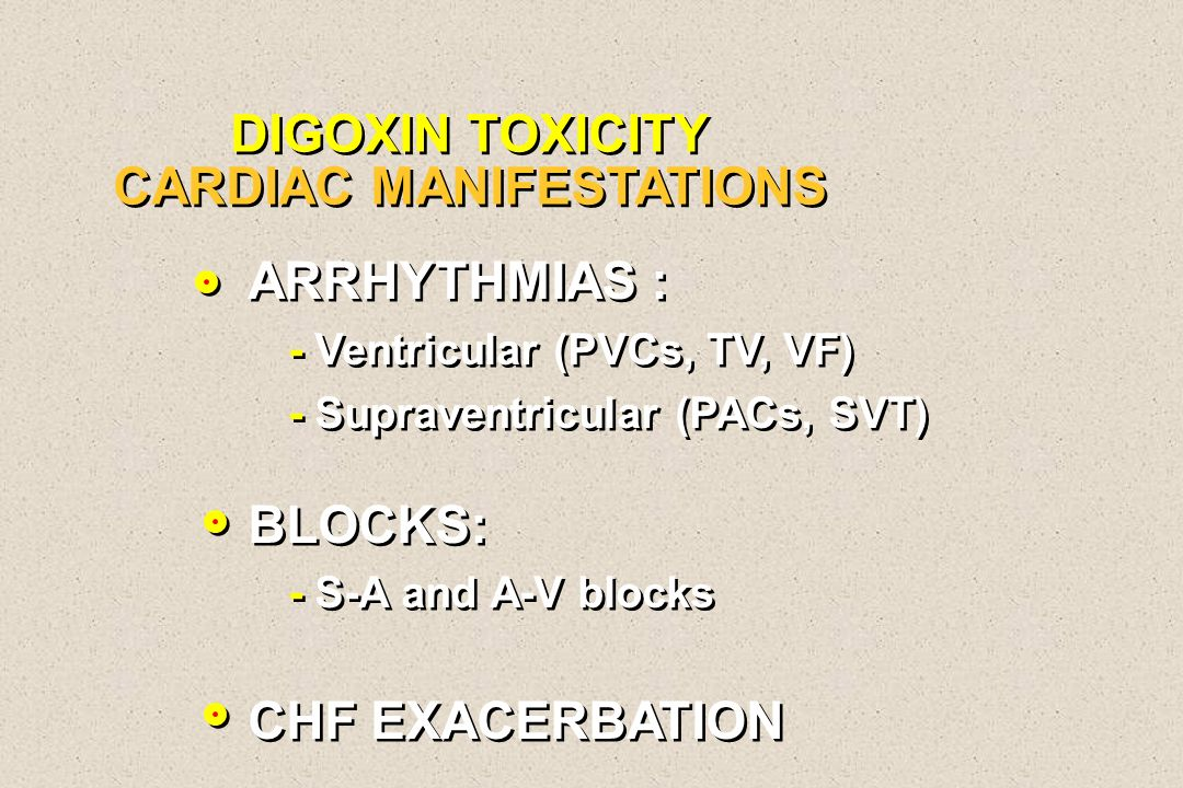 DIGOXIN TOXICITY CARDIAC MANIFESTATIONS ARRHYTHMIAS : - Ventricular (PVCs, TV, VF) - Supraventricular (PACs, SVT) BLOCKS: - S-A and A-V blocks CHF EXA