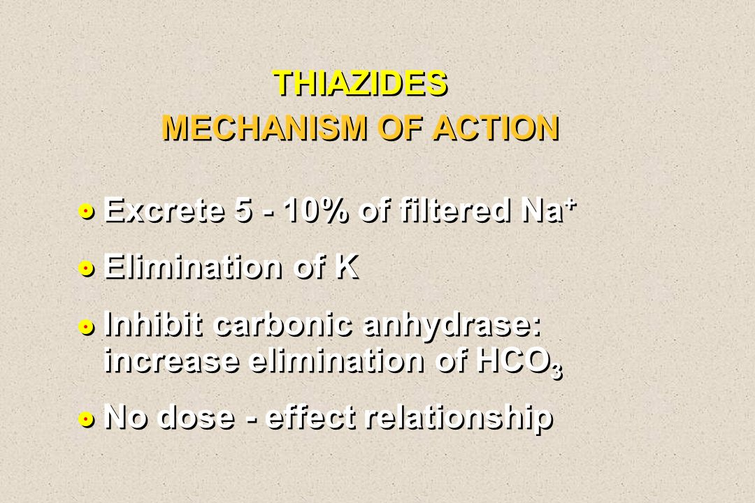 THIAZIDES MECHANISM OF ACTION Excrete 5 - 10% of filtered Na + Elimination of K Inhibit carbonic anhydrase: increase elimination of HCO 3 No dose - ef