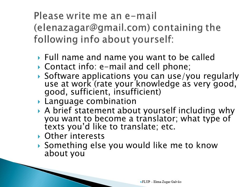 Full name and name you want to be called Contact info: e-mail and cell phone; Software applications you can use/you regularly use at work (rate your knowledge as very good, good, sufficient, insufficient) Language combination A brief statement about yourself including why you want to become a translator; what type of texts youd like to translate; etc.