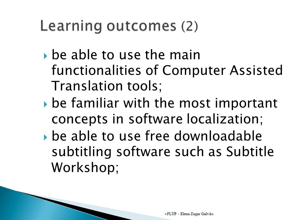 be able to use the main functionalities of Computer Assisted Translation tools; be familiar with the most important concepts in software localization; be able to use free downloadable subtitling software such as Subtitle Workshop; FLUP - Elena Zagar Galvão