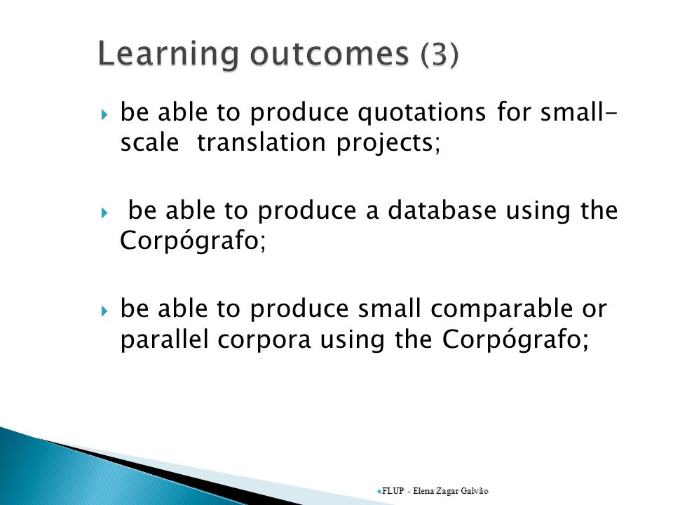 be able to produce quotations for small- scale translation projects; be able to produce a database using the Corpógrafo; be able to produce small comparable or parallel corpora using the Corpógrafo; FLUP - Elena Zagar Galvão