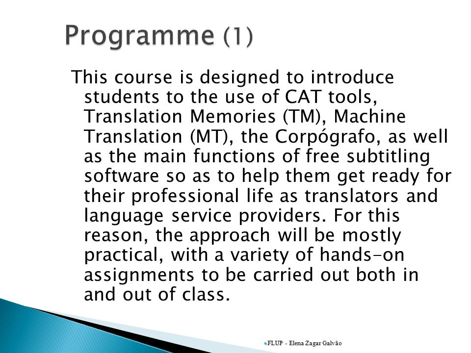 This course is designed to introduce students to the use of CAT tools, Translation Memories (TM), Machine Translation (MT), the Corpógrafo, as well as the main functions of free subtitling software so as to help them get ready for their professional life as translators and language service providers.